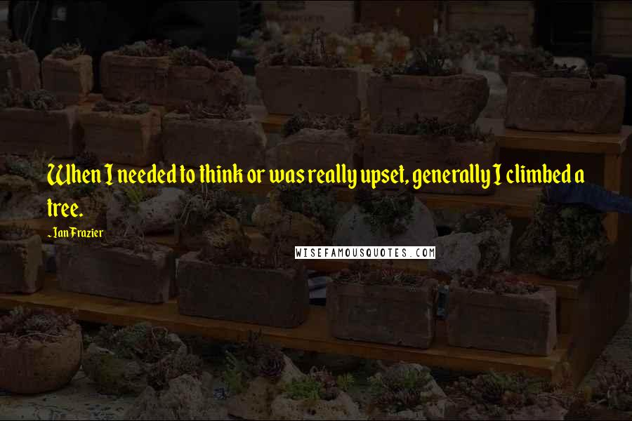 Ian Frazier quotes: When I needed to think or was really upset, generally I climbed a tree.