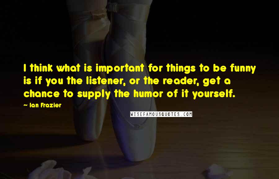Ian Frazier quotes: I think what is important for things to be funny is if you the listener, or the reader, get a chance to supply the humor of it yourself.