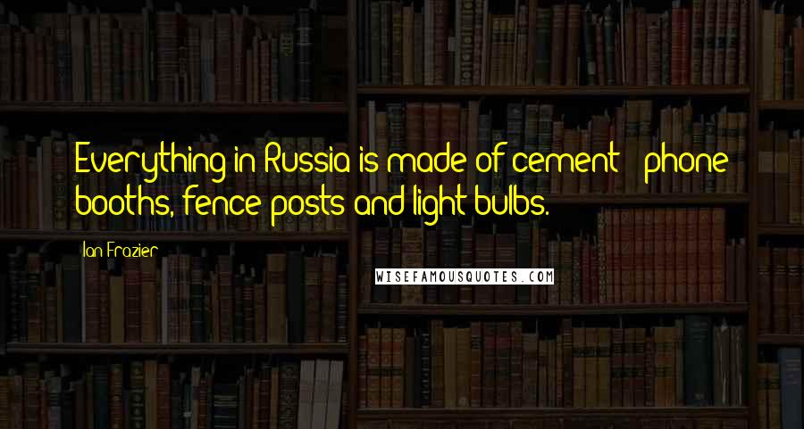 Ian Frazier quotes: Everything in Russia is made of cement - phone booths, fence posts and light bulbs.