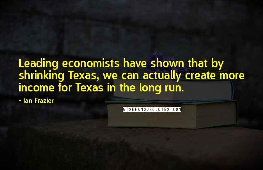 Ian Frazier quotes: Leading economists have shown that by shrinking Texas, we can actually create more income for Texas in the long run.