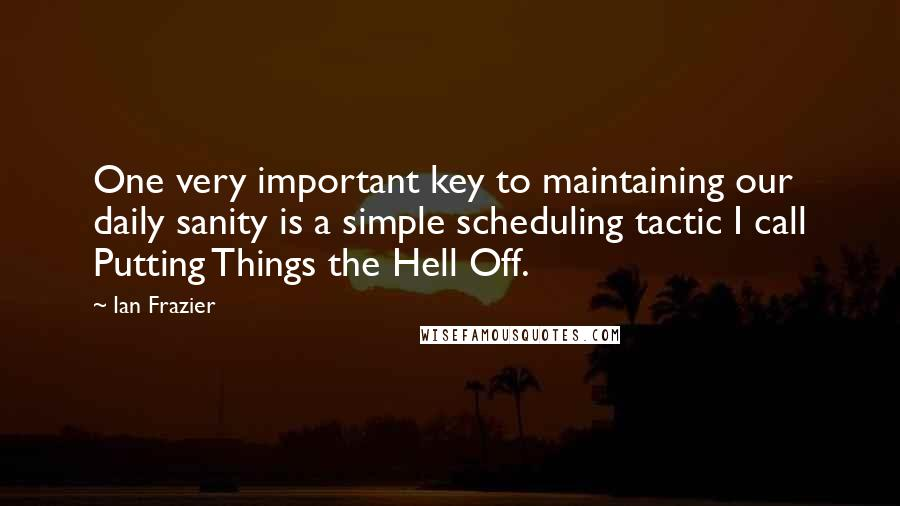 Ian Frazier quotes: One very important key to maintaining our daily sanity is a simple scheduling tactic I call Putting Things the Hell Off.