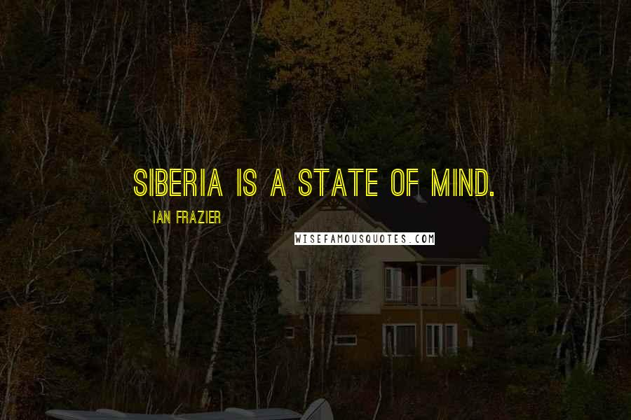 Ian Frazier quotes: Siberia is a state of mind.