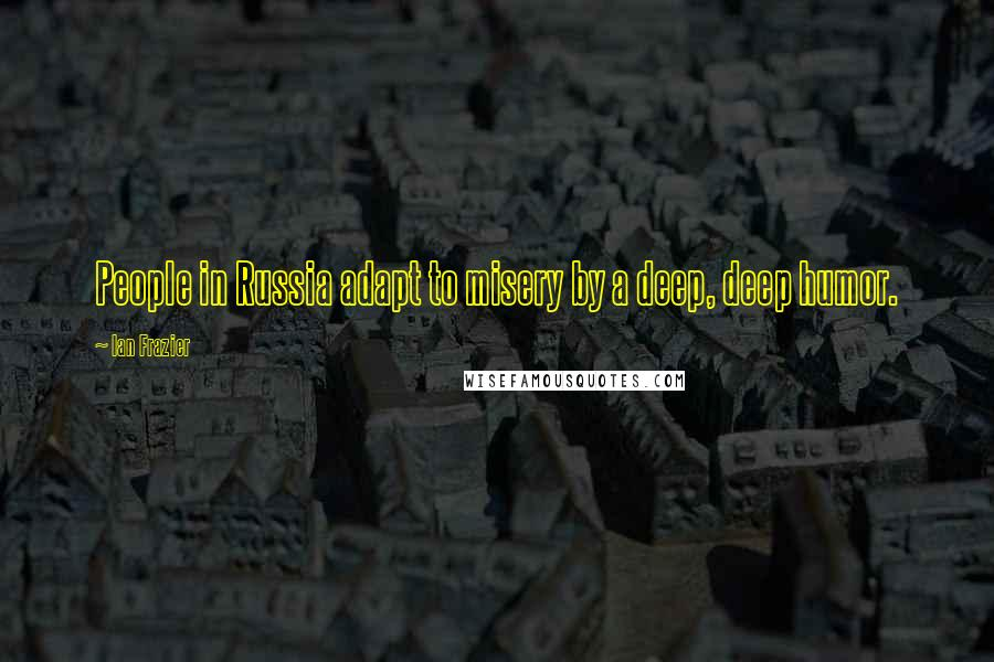 Ian Frazier quotes: People in Russia adapt to misery by a deep, deep humor.