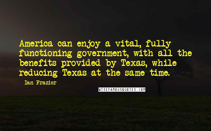 Ian Frazier quotes: America can enjoy a vital, fully functioning government, with all the benefits provided by Texas, while reducing Texas at the same time.