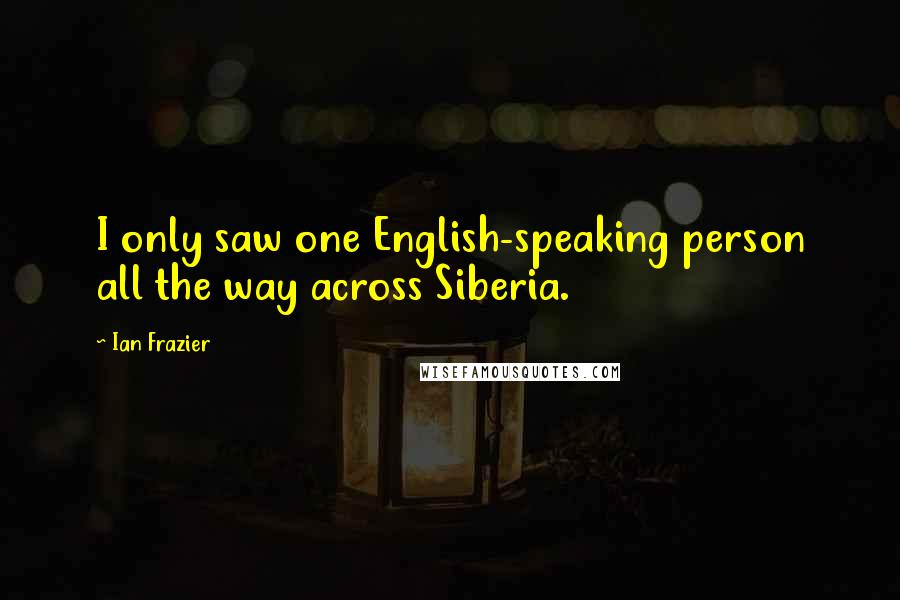 Ian Frazier quotes: I only saw one English-speaking person all the way across Siberia.