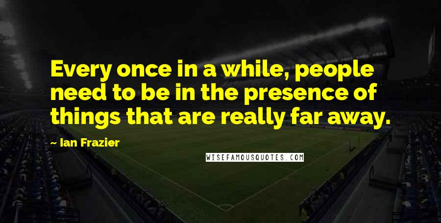 Ian Frazier quotes: Every once in a while, people need to be in the presence of things that are really far away.