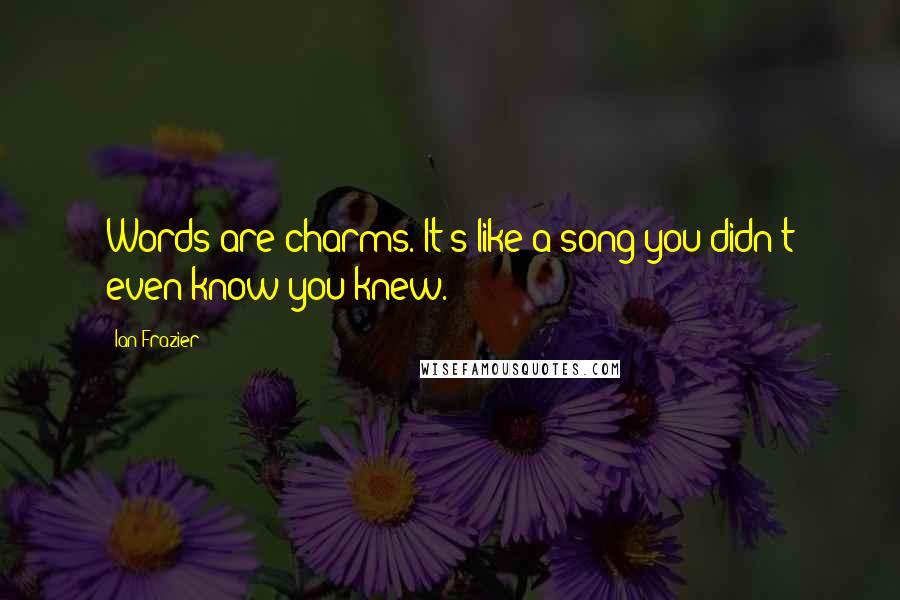 Ian Frazier quotes: Words are charms. It's like a song you didn't even know you knew.
