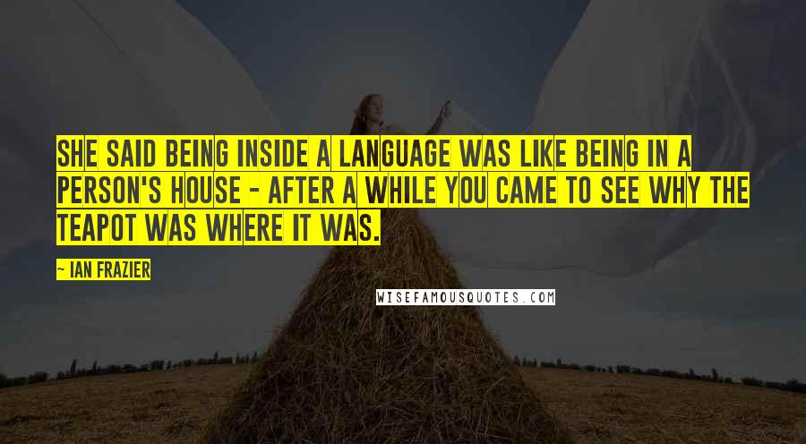 Ian Frazier quotes: She said being inside a language was like being in a person's house - after a while you came to see why the teapot was where it was.