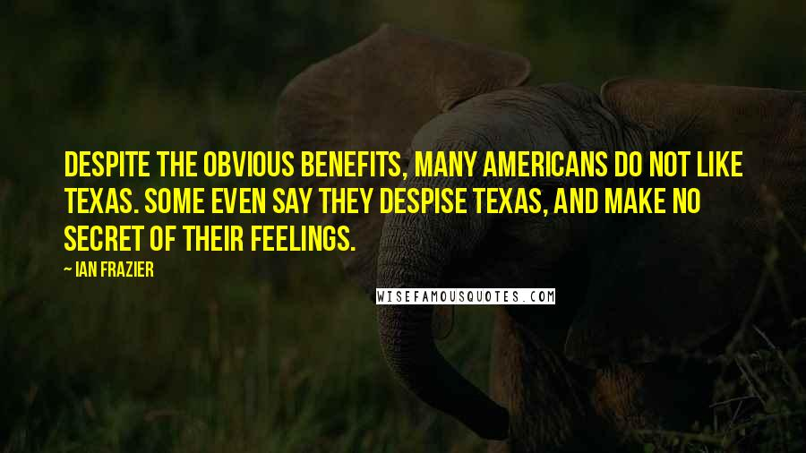 Ian Frazier quotes: Despite the obvious benefits, many Americans do not like Texas. Some even say they despise Texas, and make no secret of their feelings.