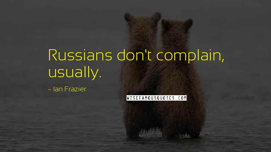 Ian Frazier quotes: Russians don't complain, usually.