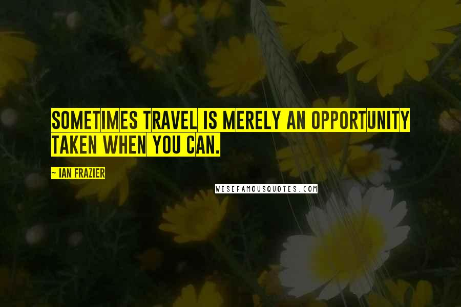 Ian Frazier quotes: Sometimes travel is merely an opportunity taken when you can.