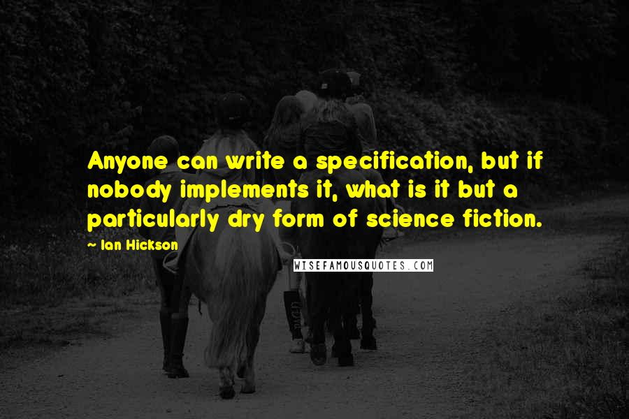 Ian Hickson quotes: Anyone can write a specification, but if nobody implements it, what is it but a particularly dry form of science fiction.