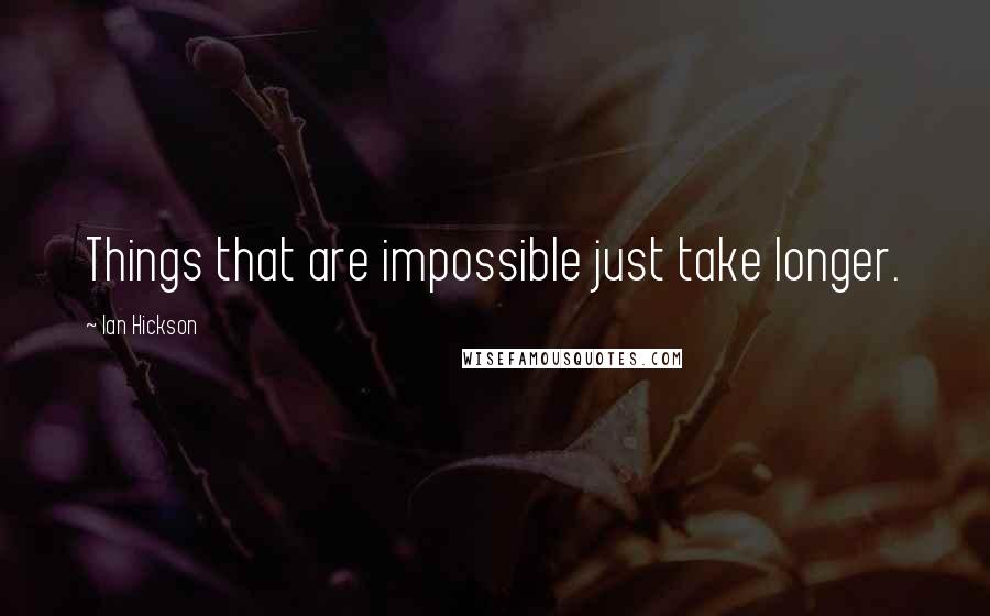 Ian Hickson quotes: Things that are impossible just take longer.