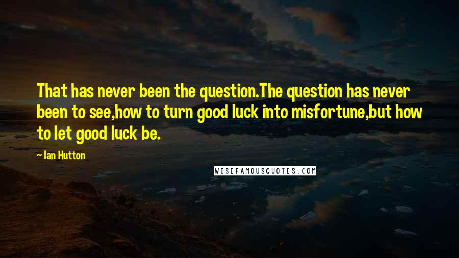 Ian Hutton quotes: That has never been the question.The question has never been to see,how to turn good luck into misfortune,but how to let good luck be.