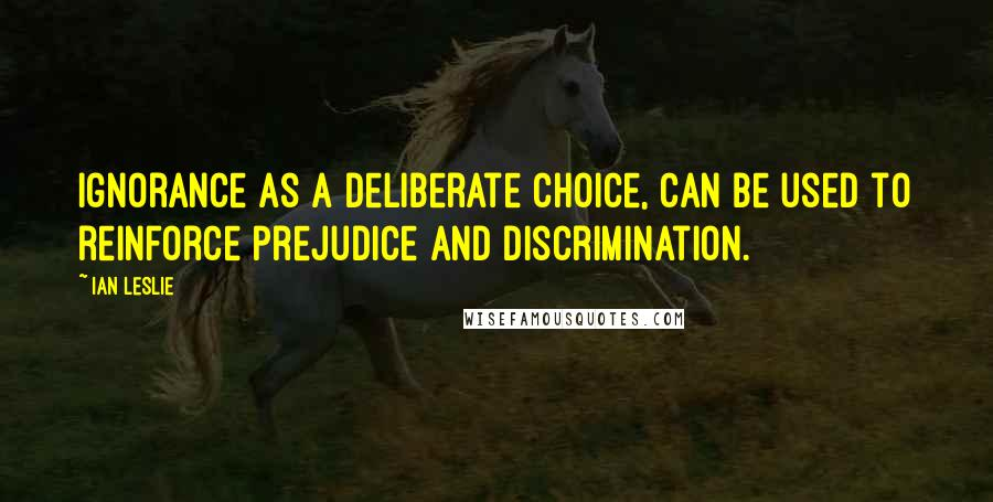 Ian Leslie quotes: Ignorance as a deliberate choice, can be used to reinforce prejudice and discrimination.