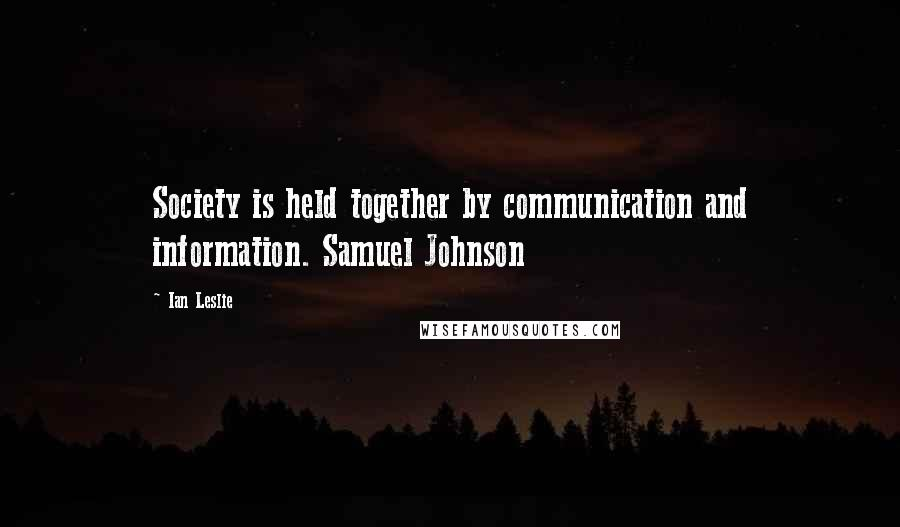 Ian Leslie quotes: Society is held together by communication and information. Samuel Johnson