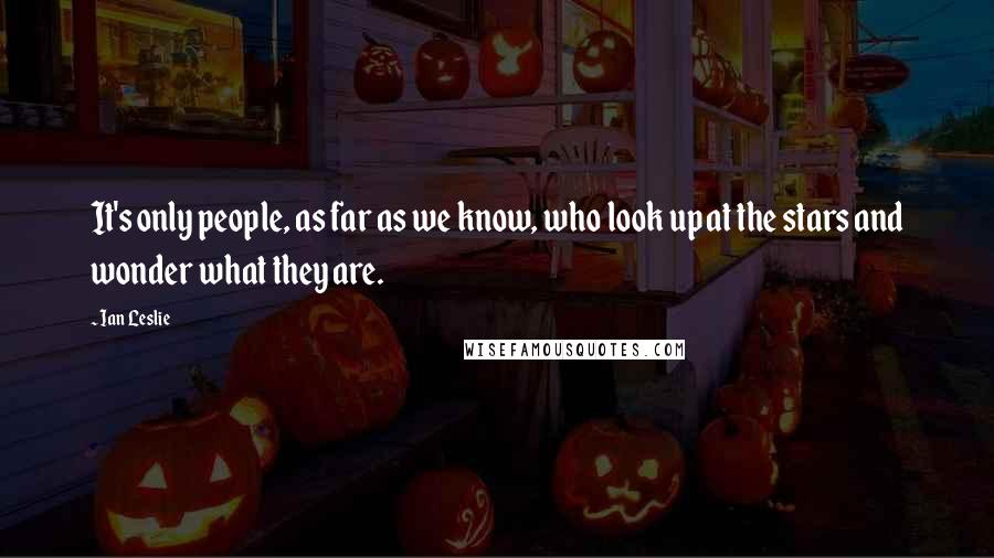 Ian Leslie quotes: It's only people, as far as we know, who look up at the stars and wonder what they are.