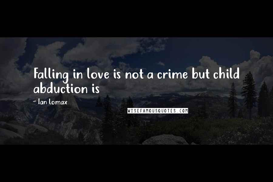 Ian Lomax quotes: Falling in love is not a crime but child abduction is