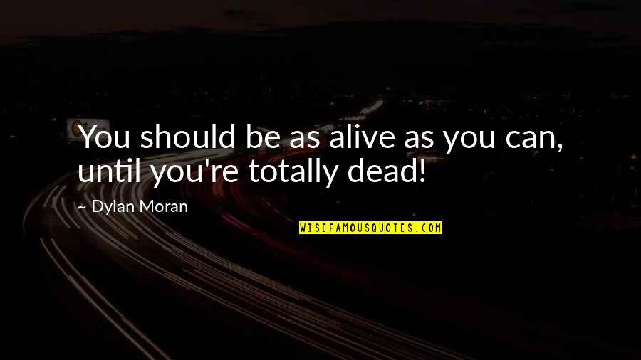 Ian Malcolm Chaos Theory Quotes By Dylan Moran: You should be as alive as you can,