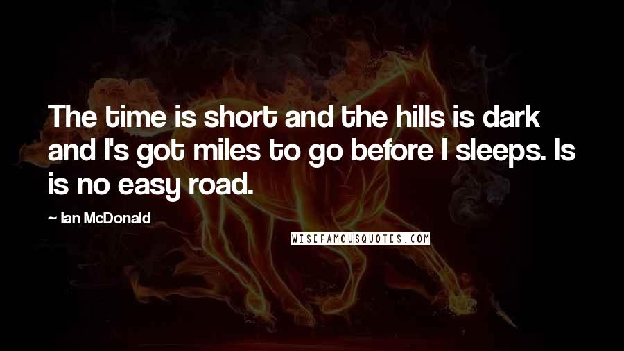 Ian McDonald quotes: The time is short and the hills is dark and I's got miles to go before I sleeps. Is is no easy road.