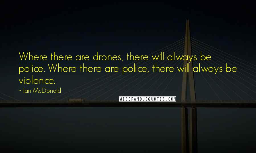 Ian McDonald quotes: Where there are drones, there will always be police. Where there are police, there will always be violence.