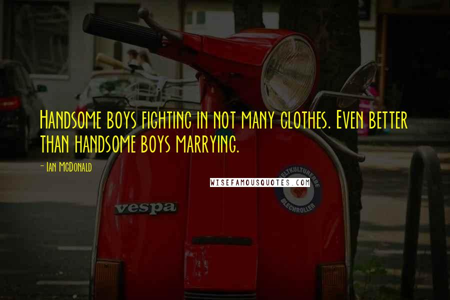 Ian McDonald quotes: Handsome boys fighting in not many clothes. Even better than handsome boys marrying.