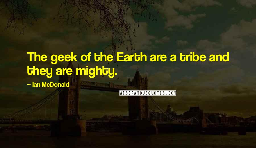 Ian McDonald quotes: The geek of the Earth are a tribe and they are mighty.
