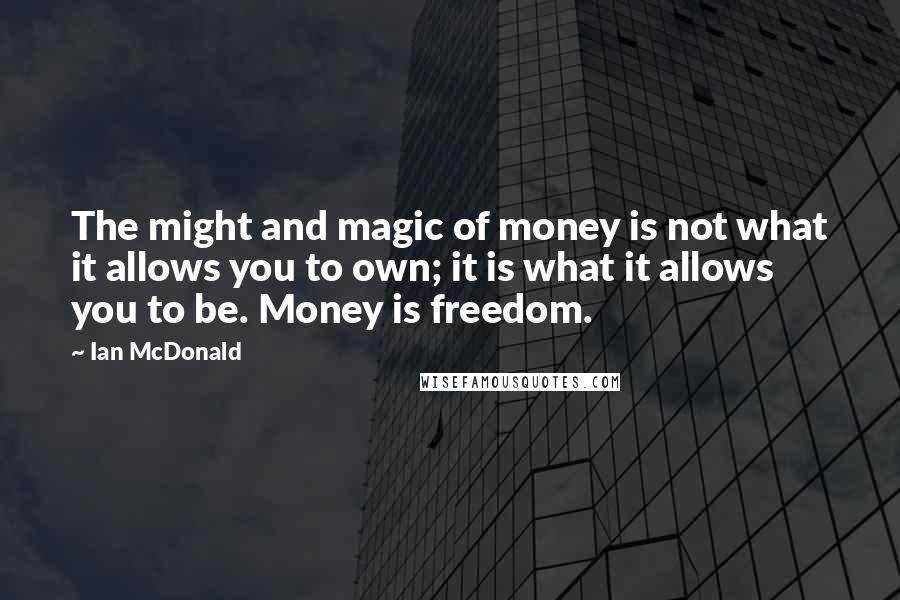 Ian McDonald quotes: The might and magic of money is not what it allows you to own; it is what it allows you to be. Money is freedom.