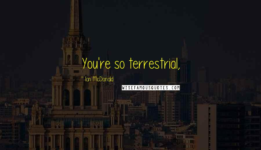 Ian McDonald quotes: You're so terrestrial,
