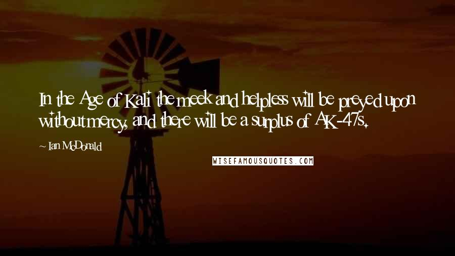 Ian McDonald quotes: In the Age of Kali the meek and helpless will be preyed upon without mercy, and there will be a surplus of AK-47s.