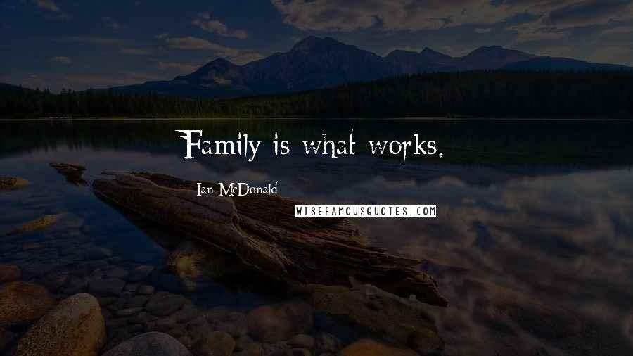 Ian McDonald quotes: Family is what works.