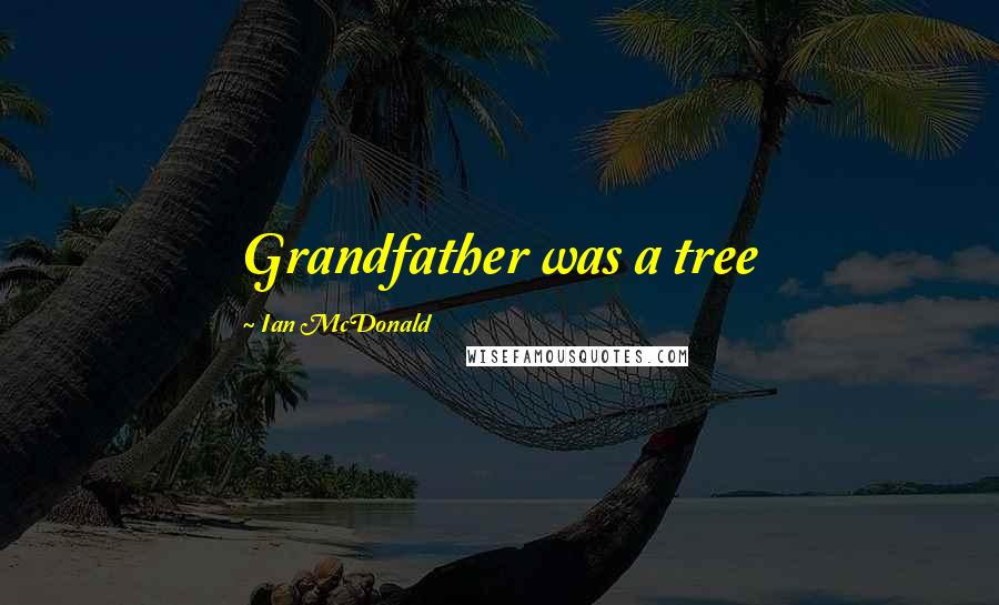 Ian McDonald quotes: Grandfather was a tree