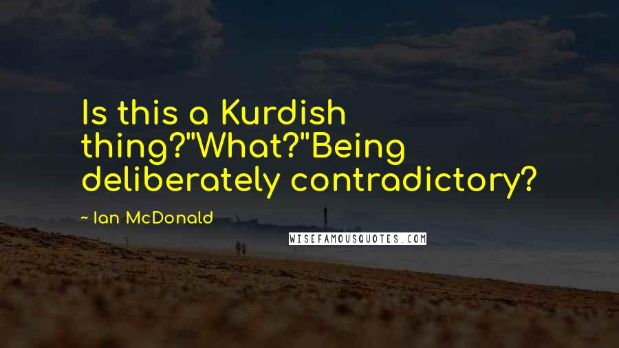 Ian McDonald quotes: Is this a Kurdish thing?''What?''Being deliberately contradictory?