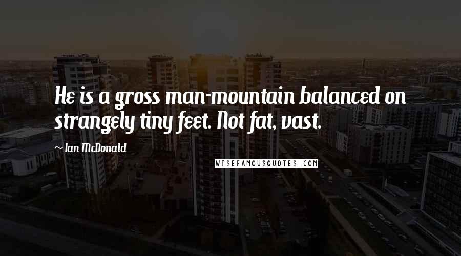 Ian McDonald quotes: He is a gross man-mountain balanced on strangely tiny feet. Not fat, vast.