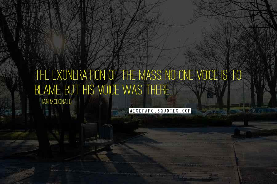 Ian McDonald quotes: The exoneration of the mass. No one voice is to blame. But his voice was there.
