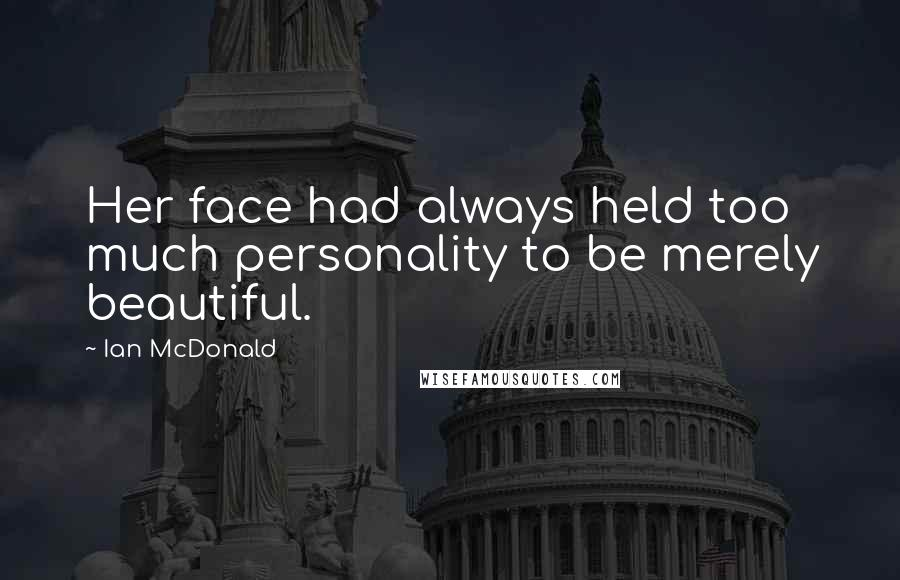 Ian McDonald quotes: Her face had always held too much personality to be merely beautiful.