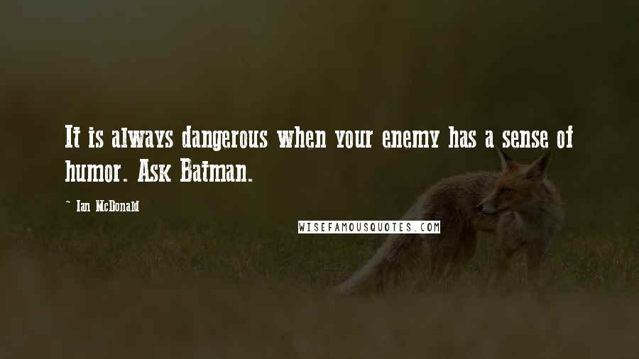 Ian McDonald quotes: It is always dangerous when your enemy has a sense of humor. Ask Batman.