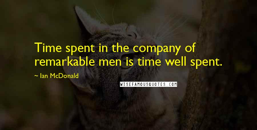 Ian McDonald quotes: Time spent in the company of remarkable men is time well spent.