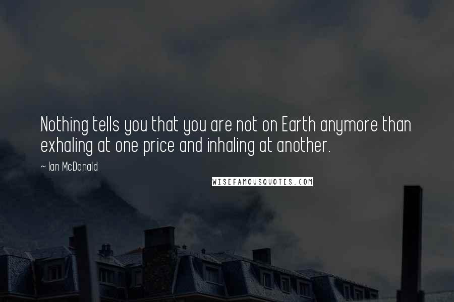 Ian McDonald quotes: Nothing tells you that you are not on Earth anymore than exhaling at one price and inhaling at another.