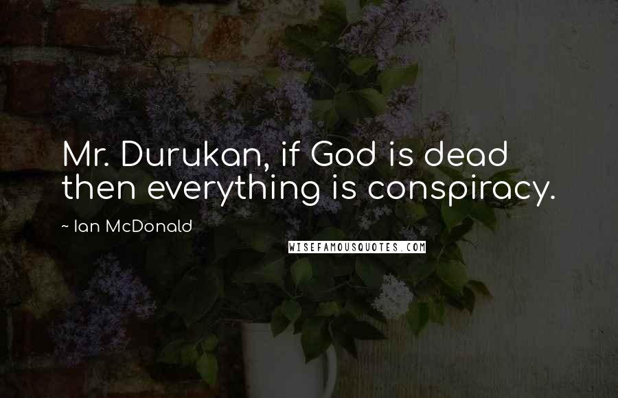 Ian McDonald quotes: Mr. Durukan, if God is dead then everything is conspiracy.