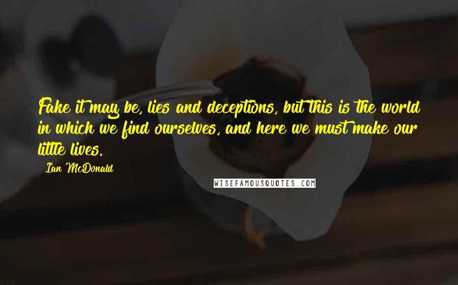 Ian McDonald quotes: Fake it may be, lies and deceptions, but this is the world in which we find ourselves, and here we must make our little lives.