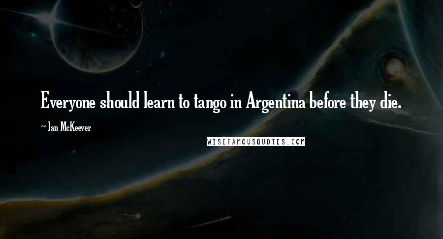 Ian McKeever quotes: Everyone should learn to tango in Argentina before they die.