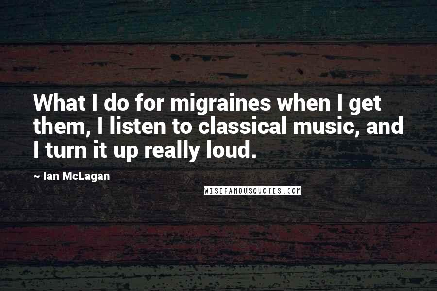 Ian McLagan quotes: What I do for migraines when I get them, I listen to classical music, and I turn it up really loud.