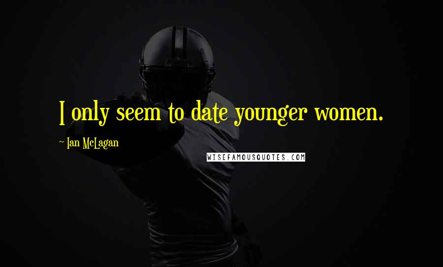 Ian McLagan quotes: I only seem to date younger women.