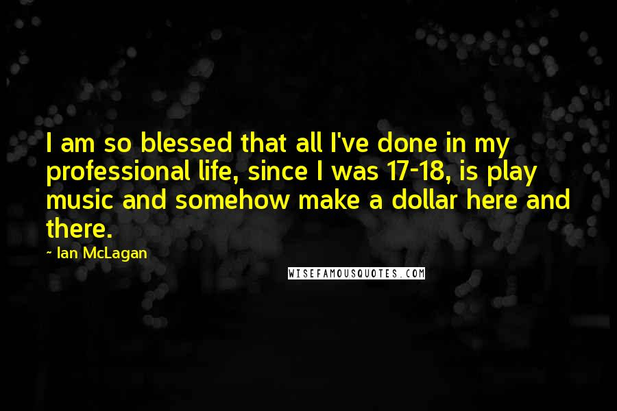 Ian McLagan quotes: I am so blessed that all I've done in my professional life, since I was 17-18, is play music and somehow make a dollar here and there.