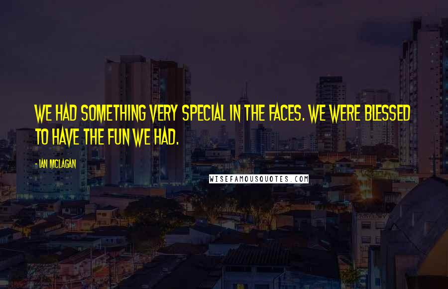 Ian McLagan quotes: We had something very special in the Faces. We were blessed to have the fun we had.