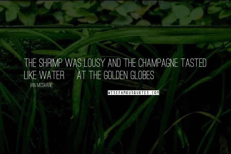 Ian McShane quotes: The shrimp was lousy and the champagne tasted like water [at the Golden Globes