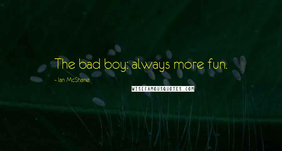 Ian McShane quotes: The bad boy: always more fun.