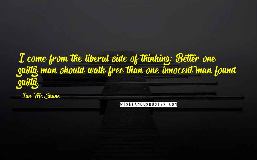Ian McShane quotes: I come from the liberal side of thinking: Better one guilty man should walk free than one innocent man found guilty.
