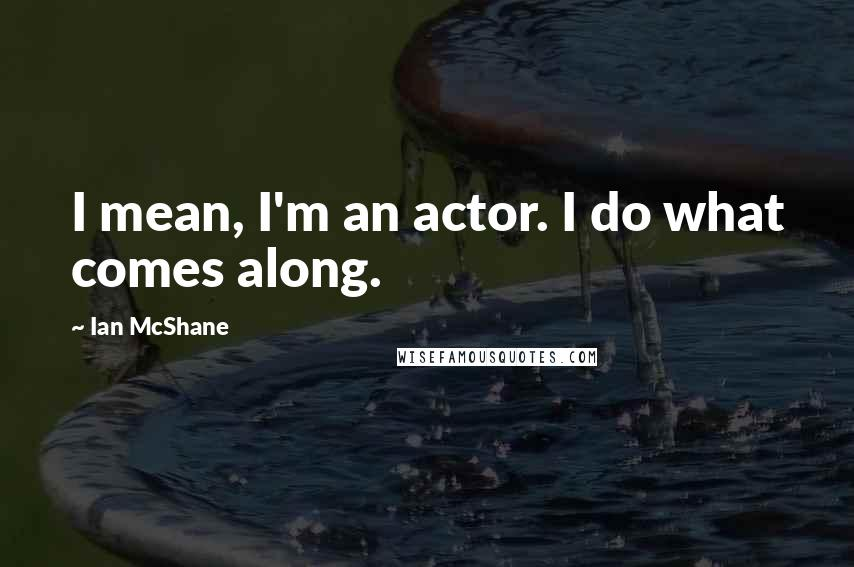 Ian McShane quotes: I mean, I'm an actor. I do what comes along.